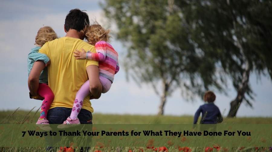 7 Ways to Thank Your Parents for What They Have Done For You