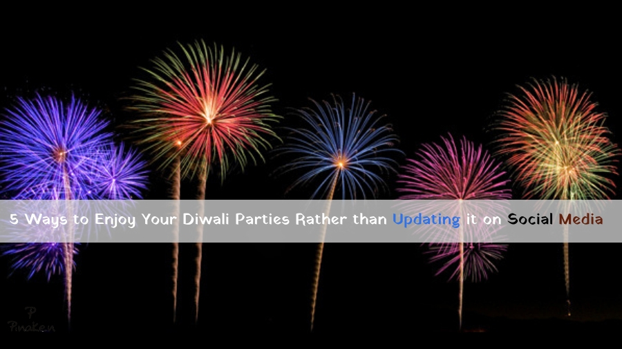 5 Ways to Enjoy Your Diwali Parties Rather than Updating it on Social Media