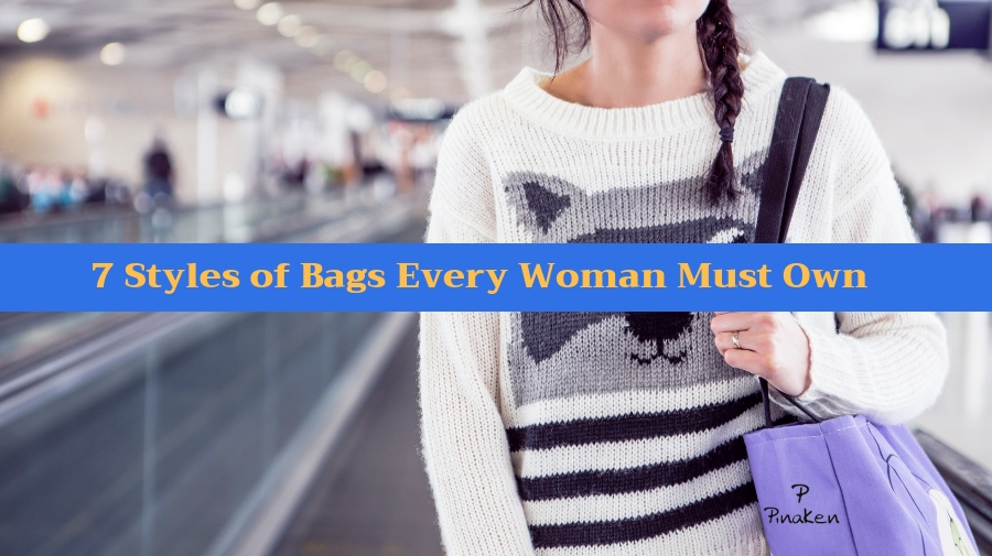 7 Styles of Bags Every Woman Must Own