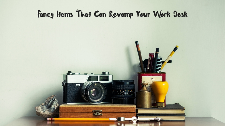 Fancy Items that can Revamp Your Work Desk
