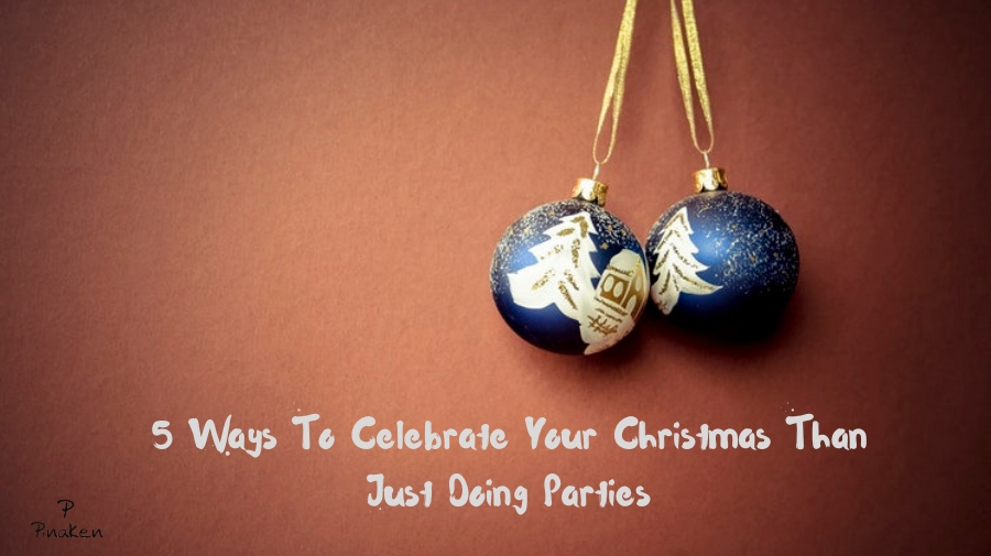 5 Ways To Celebrate Your Christmas Than Just Doing Parties