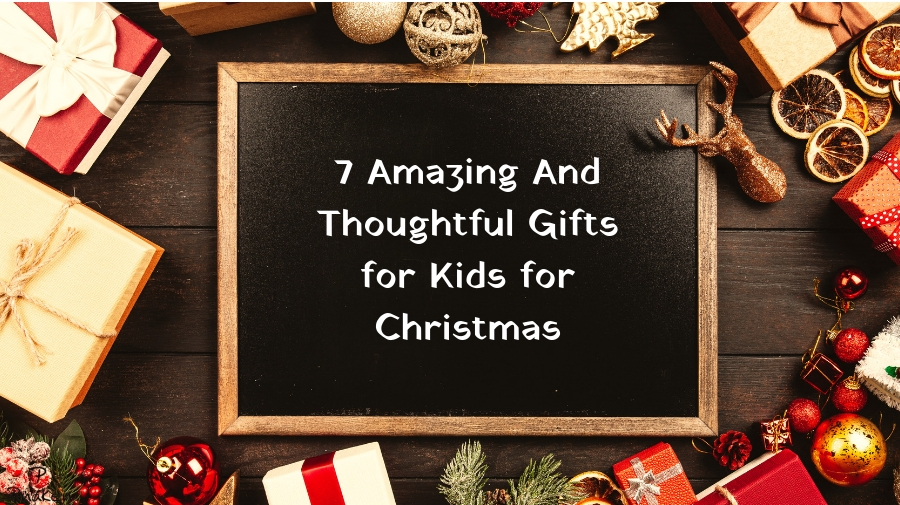 7 Amazing And Thoughtful Gifts for Kids for Christmas