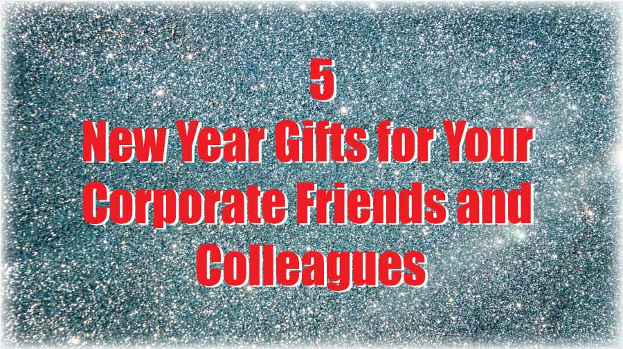 5 New Year Gifts for Your Corporate Friends and Colleagues